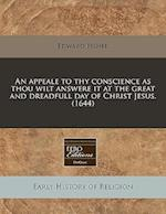 An Appeale to Thy Conscience as Thou Wilt Answere It at the Great and Dreadfull Day of Christ Jesus. (1644)