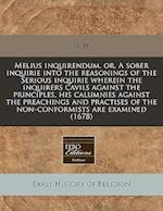 Melius Inquirendum, Or, a Sober Inquirie Into the Reasonings of the Serious Inquirie Wherein the Inquirers Cavils Against the Principles, His Calumnie af G. W.
