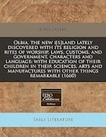 Olbia, the New I[s]land Lately Discovered with Its Religion and Rites of Worship, Laws, Customs, and Government, Characters and Language
