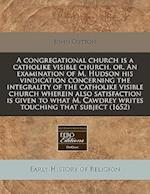 A Congregational Church Is a Catholike Visible Church, Or, an Examination of M. Hudson His Vindication Concerning the Integrality of the Catholike Vis