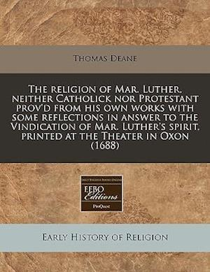 The Religion of Mar. Luther, Neither Catholick Nor Protestant Prov'd from His Own Works with Some Reflections in Answer to the Vindication of Mar. Lut