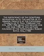 The Sufficiency of the Scripture-Revelation, as to the Matter of It a Sermon Preach'd at the Cathedral-Church of St. Paul, February the 5th, 1699/1700