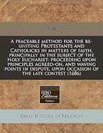 A Peaceable Method for the Re-Uniting Protestants and Catholicks in Matters of Faith, Principally in the Subject of the Holy Eucharist af G. W.