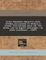 Seven Sermons Preach'd Upon Several Occasions to Which Is Added, the Golden Rule, Or, the Royal Law of Equity Explained / By John Goodman ... (1697)