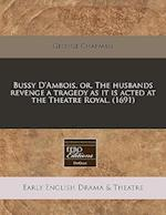 Bussy D'Ambois, Or, the Husbands Revenge a Tragedy as It Is Acted at the Theatre Royal. (1691)