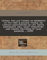 Ultima, the Last Things, in Reference to the First & Middle Things, Or, Certain Meditations on Life, Death, Judgement, Hell, Right Purgatory, and Heav