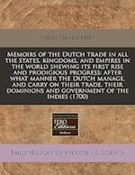 Memoirs of the Dutch Trade in All the States, Kingdoms, and Empires in the World Shewing Its First Rise and Prodigious Progress