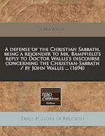 A Defense of the Christian Sabbath. Being a Rejoinder to Mr. Bampfield's Reply to Doctor Wallis's Discourse Concerning the Christian-Sabbath / By John