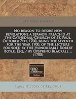 No Reason to Desire New Revelations a Sermon Preach'd at the Cathedral-Church of St. Paul, October 7th, 1700, Being the Seventh for the Year 1700, of