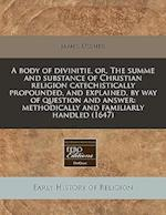 A Body of Divinitie, Or, the Summe and Substance of Christian Religion Catechistically Propounded, and Explained, by Way of Question and Answer