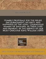 Humble Proposals for the Relief, Encouragement, Security and Happiness of the Loyal, Couragious Seamen of England, in Their Lives and Payment, in the af William Hodges