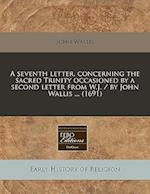 A Seventh Letter, Concerning the Sacred Trinity Occasioned by a Second Letter from W.J. / By John Wallis ... (1691)