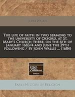 The Life of Faith in Two Sermons to the University of Oxford, at St. Mary's Church There, on the 6th of January 1683/4 and June the 29th Following / B