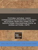 Historia Naturae, Variis Experimentis & Ratiociniis Elucidata Secundum Principia Stabilita in Institutione Philosophiae Edita AB Eodem Authore. (1673)