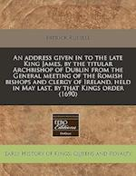 An Address Given in to the Late King James, by the Titular Archbishop of Dublin from the General Meeting of the Romish Bishops and Clergy of Ireland, af Patrick Russell