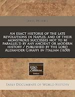 An Exact Historie of the Late Revolutions in Naples, and of Their Monstrous Successes Not to Be Parallel'd by Any Ancient or Modern History / Publishe