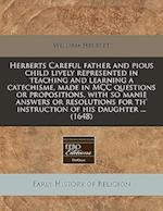Herberts Careful Father and Pious Child Lively Represented in Teaching and Learning a Catechisme, Made in MCC Questions or Propositions, with So Manie af William Herbert