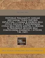 Historiae Parliamenti Angliae Breviarium Tribus Partibus Explicitum, I. Causae & Exordia Belli Civilis Angliae, 2. Progressuum Civilis Belli Brevis Me