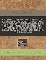 A Compleat History of the Lives and Reigns Of, Mary Queen of Scotland, and of Her Son and Successor, James the Sixth, King of Scotland, and (After Que