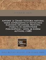 Antonii Le Grand Historia Naturae, Variis Experimentis Et Ratiociniis Elucidata Secundum Principia Stabilita in Institutione Philosophiae / Edita AB E