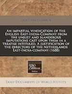 An Impartial Vindication of the English East-India-Company from the Unjust and Slanderous Imputations Cast Upon Them in a Treatise Intituled, a Justif