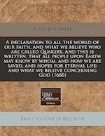 A   Declaration to All the World of Our Faith, and What We Believe Who Are Called Quakers. and This Is Written, That All People Upon Earth May Know by af Alexander Parker
