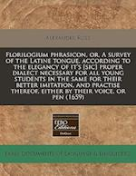 Florilogium Phrasicon, Or, a Survey of the Latine Tongue, According to the Elegancy of It's [Sic] Proper Dialect Necessary for All Young Students in t