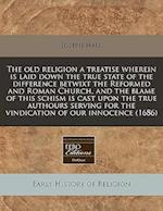The Old Religion a Treatise Wherein Is Laid Down the True State of the Difference Betwixt the Reformed and Roman Church, and the Blame of This Schism