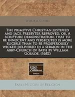 The Primitive Christian Justified and Jack Presbyter Reproved, Or, a Scripture Demonstration, That to Be Innocent and Persecuted Is More Eligible Than