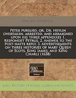 Peter Pursued, Or, Dr. Heylin Overtaken, Arrested, and Arraigned Upon His Three Appendixes 1. Respondet Petrus, 2. Answer to the Post-Haste Reply, 3.