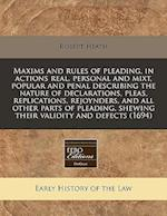 Maxims and Rules of Pleading, in Actions Real, Personal and Mixt, Popular and Penal Describing the Nature of Declarations, Pleas, Replications, Rejoyn