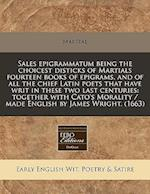 Sales Epigrammatum Being the Choicest Disticks of Martials Fourteen Books of Epigrams, and of All the Chief Latin Poets That Have Writ in These Two La