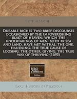 Durable Riches Two Brief Discourses Occasioned by the Impoverishing Blast of Heaven, Which the Undertakings of Men, Both by Sea and Land, Have Met Wit