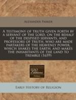 A Testimony of Truth Given Forth by a Servant of the Lord, on the Behalf of the Despised Servants, and Professors of Truth, Who Are Made Partakers of af Alexander Parker