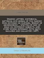 Spanish Letters, Historical, Satyrical and Moral of the Famous Don Antonio de Guevara, Bishop of Mondonedo ... Written by Way of Essay on Different Su