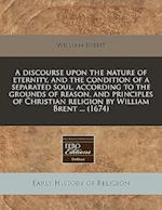 A Discourse Upon the Nature of Eternity, and the Condition of a Separated Soul, According to the Grounds of Reason, and Principles of Christian Religi af William Brent