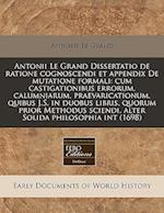 Antonii Le Grand Dissertatio de Ratione Cognoscendi Et Appendix de Mutatione Formali