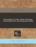 The Works of Mr. John Oldham, Together with His Remains (1692)