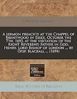 A Sermon Preach'd at the Chappel of Brentwood in Essex, October the 7th, 1693, at the Visitation of the Right Reverend Father in God, Henry, Lord Bish