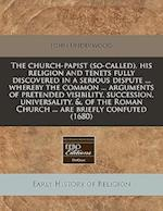 The Church-Papist (So-Called), His Religion and Tenets Fully Discovered in a Serious Dispute ... Whereby the Common ... Arguments of Pretended Visibil