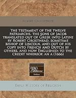 The Testament of the Twelve Patriarchs, the Sons of Jacob Translated Out of Greek Into Latine by Robert Grosthead, Sometime Bishop of Lincoln, and Out af Robert Grosseteste