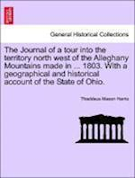 The Journal of a Tour Into the Territory North West of the Alleghany Mountains Made in ... 1803. with a Geographical and Historical Account of the Sta