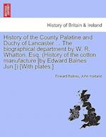 History of the County Palatine and Duchy of Lancaster ... The biographical department by W. R. Whatton, Esq. (History of the cotton manufacture [by Ed af John Harland, Edward Baines