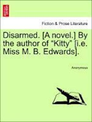 "Disarmed. [A novel.] By the author of ""Kitty"" [i.e. Miss M. B. Edwards]."