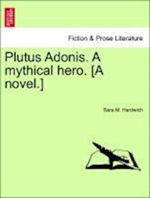 Plutus Adonis. A mythical hero. [A novel.]