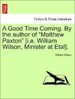 """A Good Time Coming. By the author of """"Matthew Paxton"""" [i.e. William Wilson, Minister at Etal]. Vol. III"""