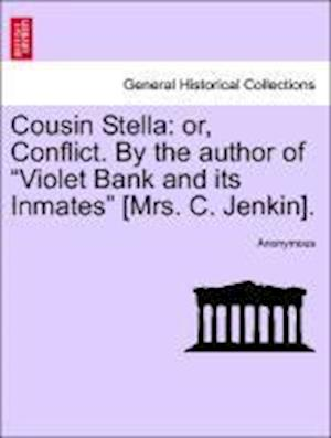 "Cousin Stella: or, Conflict. By the author of ""Violet Bank and its Inmates"" [Mrs. C. Jenkin]."