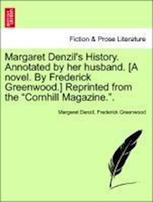 "Margaret Denzil's History. Annotated by her husband. [A novel. By Frederick Greenwood.] Reprinted from the ""Cornhill Magazine.""."