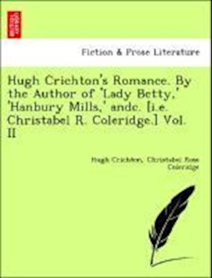 Hugh Crichton's Romance. By the Author of 'Lady Betty,' 'Hanbury Mills,' andc. [i.e. Christabel R. Coleridge.] Vol. II