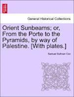 Orient Sunbeams; or, From the Porte to the Pyramids, by way of Palestine. [With plates.]